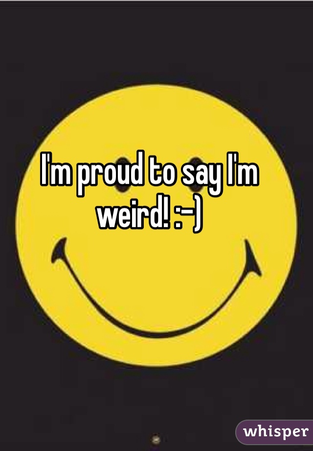 I'm proud to say I'm weird! :-)