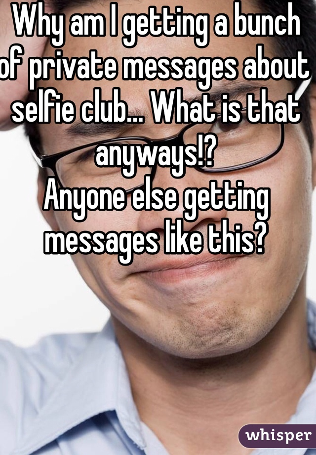 Why am I getting a bunch of private messages about selfie club... What is that anyways!?  Anyone else getting messages like this?