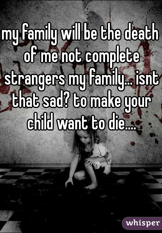 my family will be the death of me not complete strangers my family... isnt that sad? to make your child want to die....