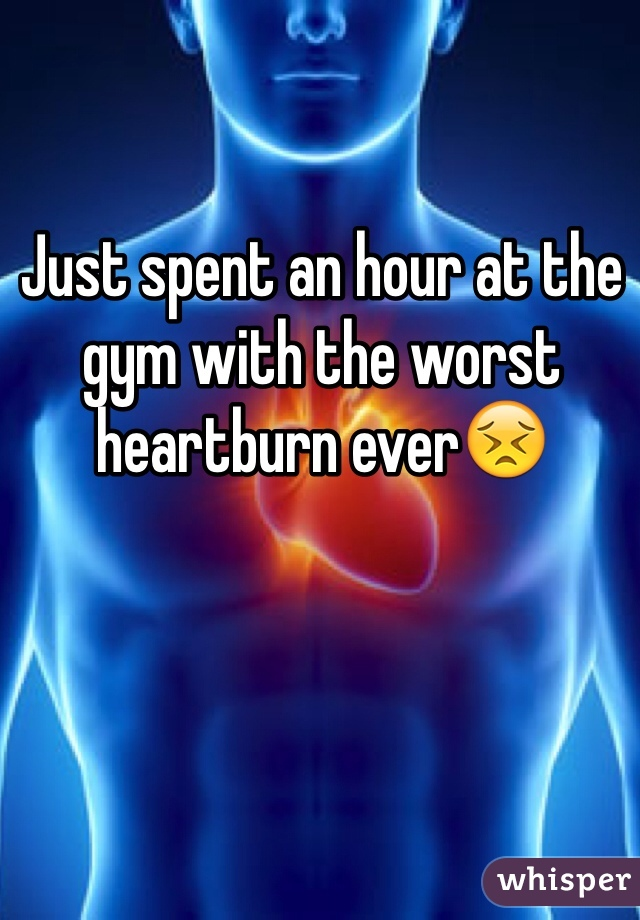 Just spent an hour at the gym with the worst heartburn ever😣