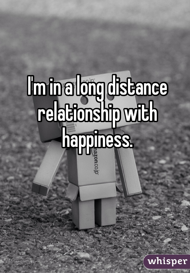 I'm in a long distance relationship with happiness.