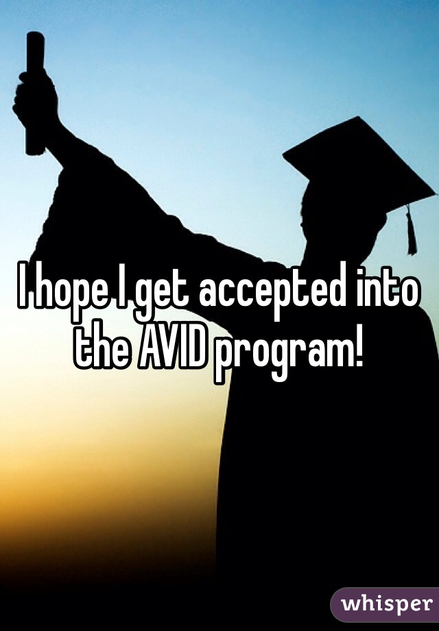 I hope I get accepted into the AVID program!