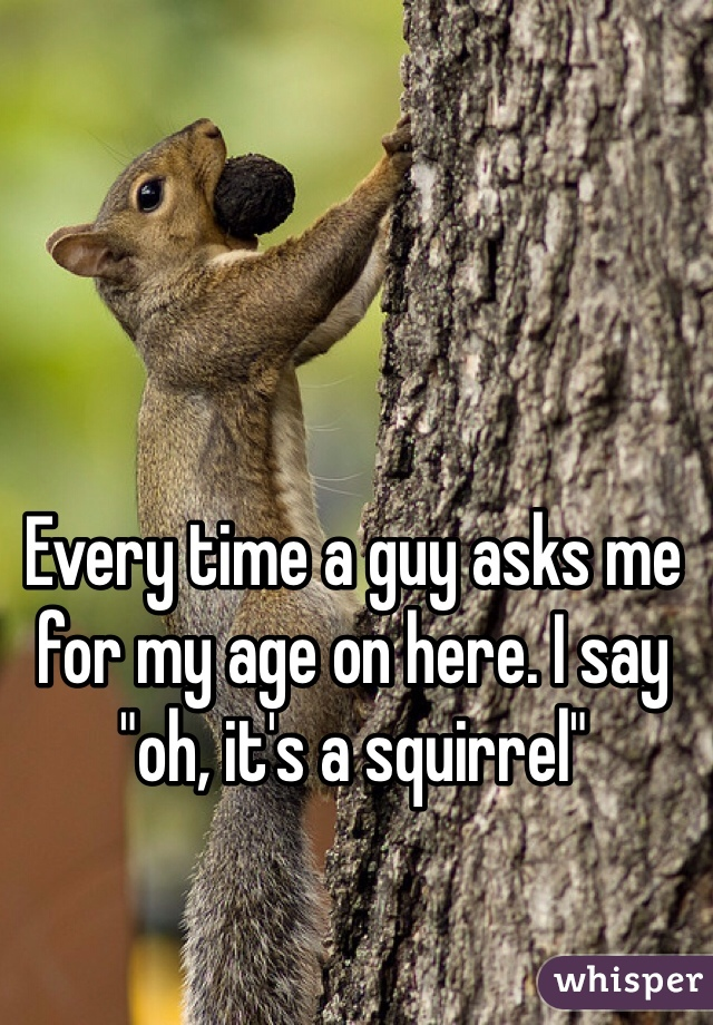 "Every time a guy asks me for my age on here. I say ""oh, it's a squirrel"""