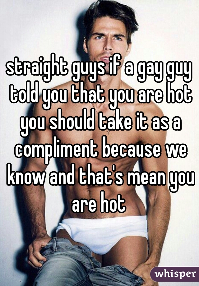 straight guys if a gay guy told you that you are hot you should take it as a compliment because we know and that's mean you are hot