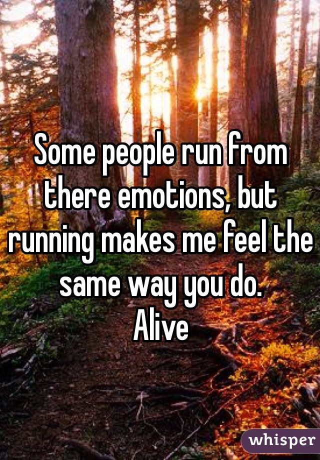 Some people run from there emotions, but running makes me feel the same way you do. Alive