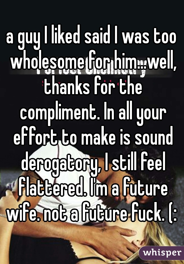 a guy I liked said I was too wholesome for him...well, thanks for the compliment. In all your effort to make is sound derogatory, I still feel flattered. I'm a future wife. not a future fuck. (: