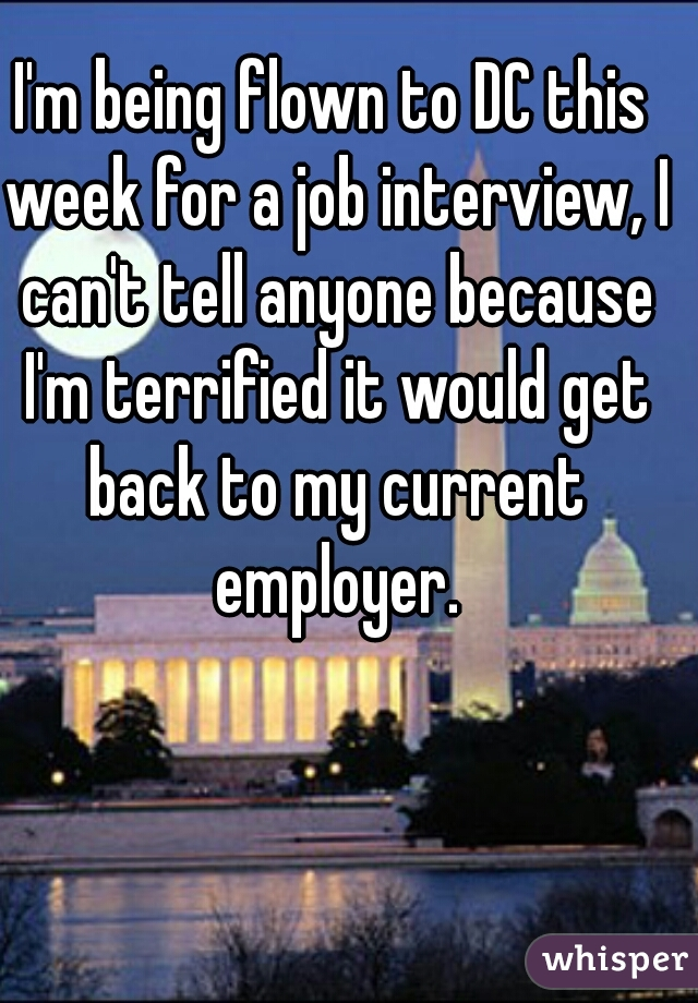 I'm being flown to DC this week for a job interview, I can't tell anyone because I'm terrified it would get back to my current employer.