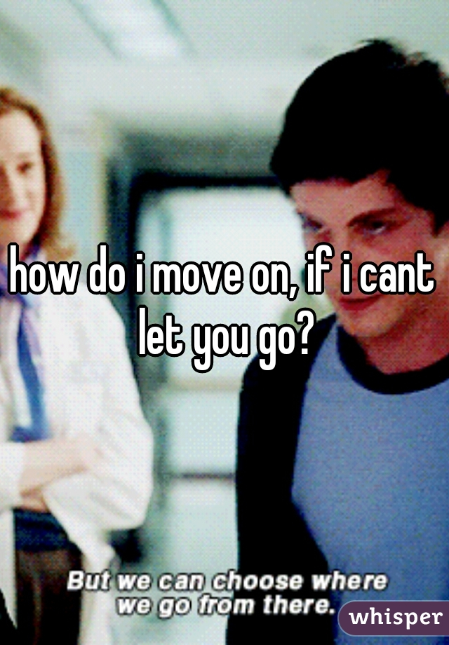 how do i move on, if i cant let you go?