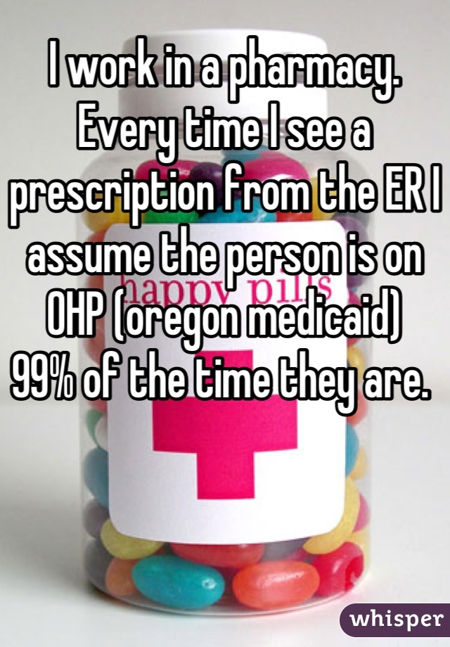 I work in a pharmacy. Every time I see a prescription from the ER I assume the person is on OHP (oregon medicaid) 99% of the time they are.