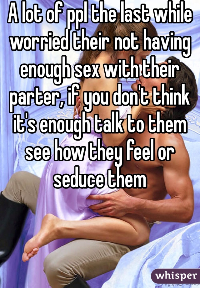 A lot of ppl the last while worried their not having enough sex with their parter, if you don't think it's enough talk to them see how they feel or seduce them