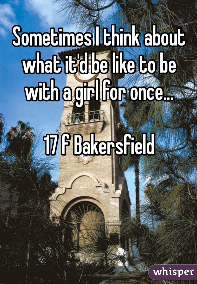 Sometimes I think about what it'd be like to be with a girl for once...  17 f Bakersfield
