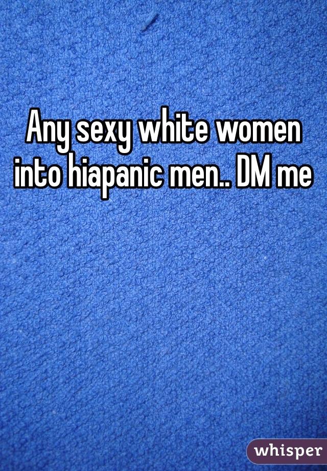 Any sexy white women into hiapanic men.. DM me