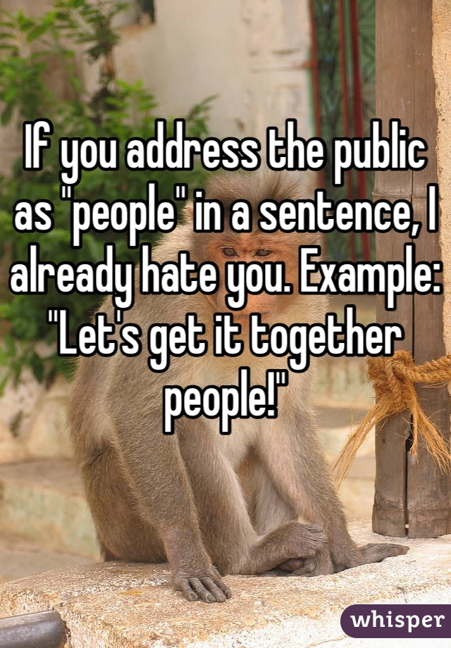 """If you address the public as """"people"""" in a sentence, I already hate you. Example: """"Let's get it together people!"""""""