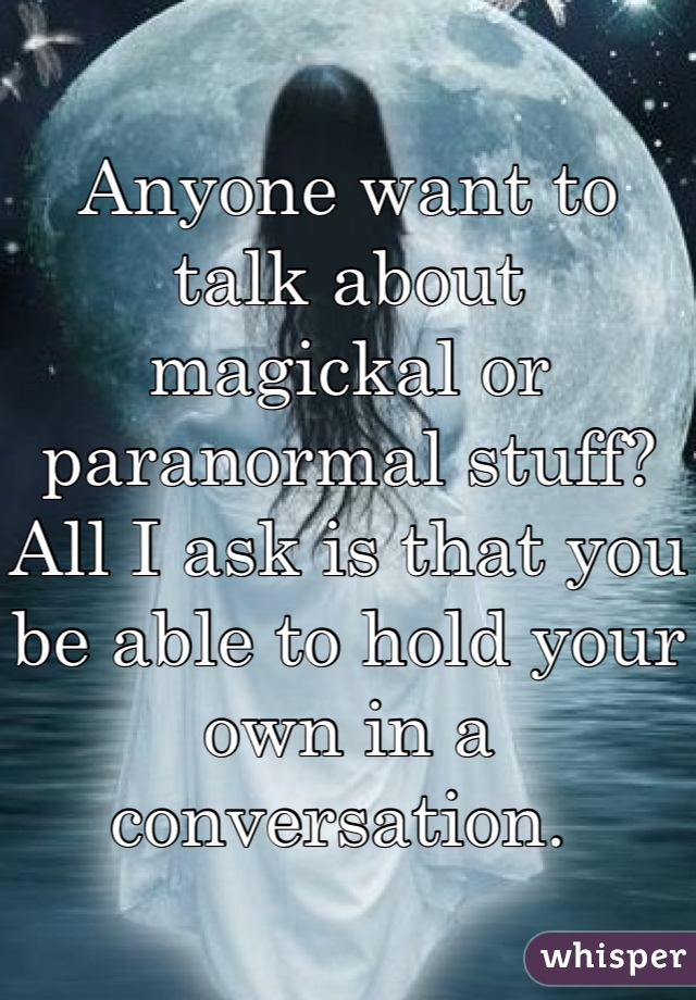Anyone want to talk about magickal or paranormal stuff? All I ask is that you be able to hold your own in a conversation.