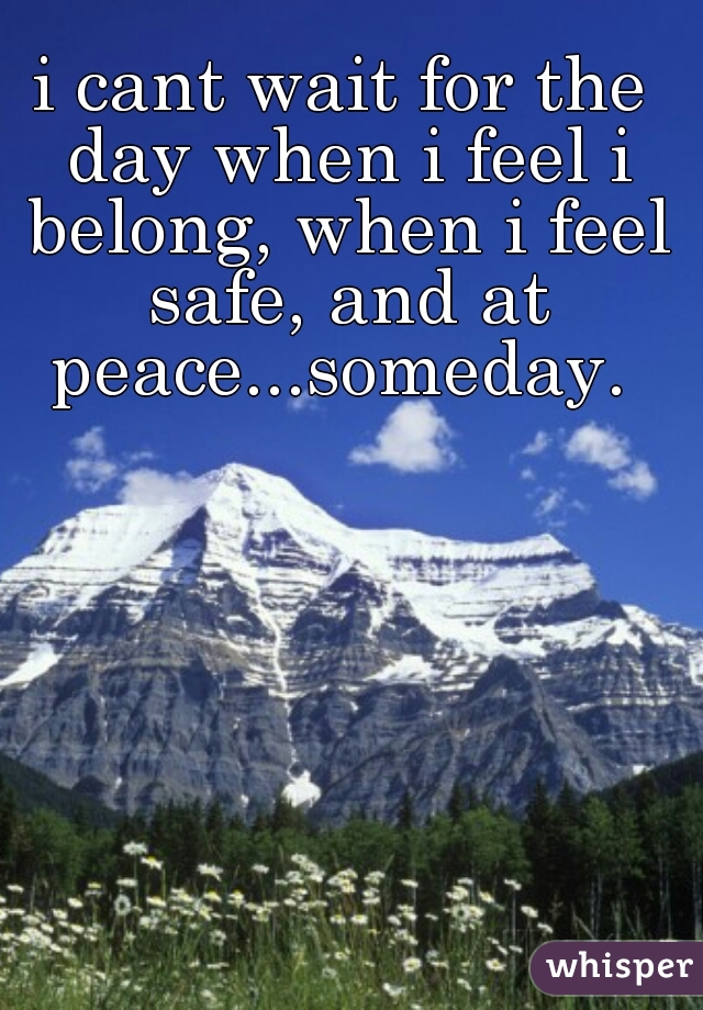 i cant wait for the day when i feel i belong, when i feel safe, and at peace...someday.