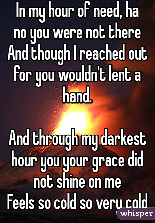 In my hour of need, ha  no you were not there And though I reached out for you wouldn't lent a hand.  And through my darkest hour you your grace did not shine on me  Feels so cold so very cold no one cares for me.