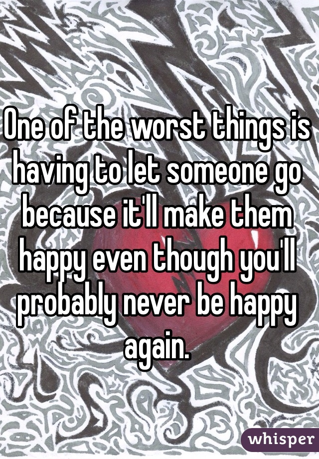 One of the worst things is having to let someone go because it'll make them happy even though you'll probably never be happy again.