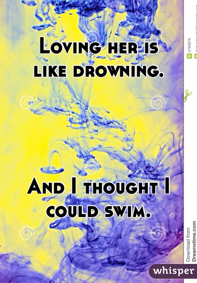 Loving her is  like drowning.      And I thought I could swim.