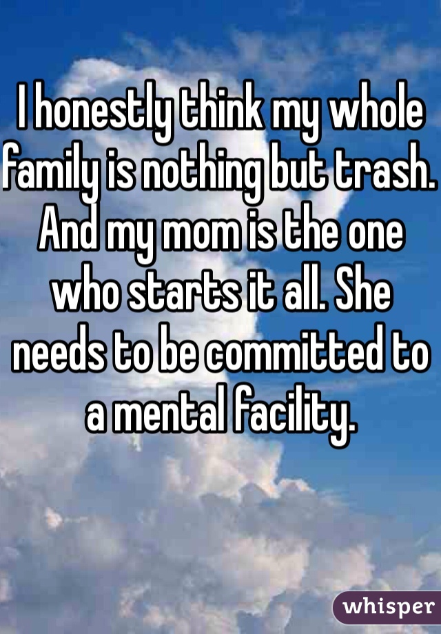 I honestly think my whole family is nothing but trash. And my mom is the one who starts it all. She needs to be committed to a mental facility.