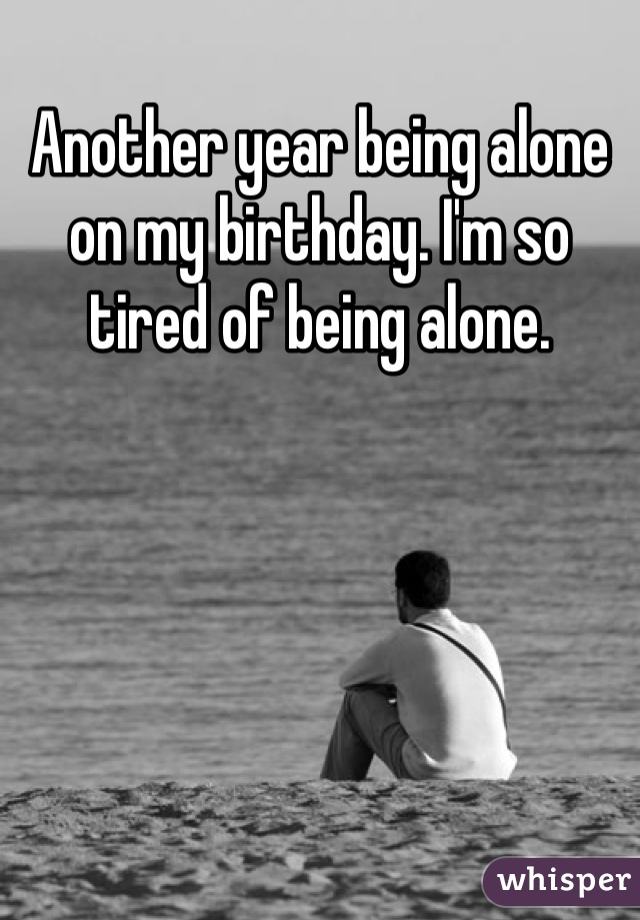 Another year being alone on my birthday. I'm so tired of being alone.