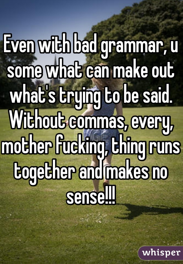 Even with bad grammar, u some what can make out what's trying to be said. Without commas, every, mother fucking, thing runs together and makes no sense!!!