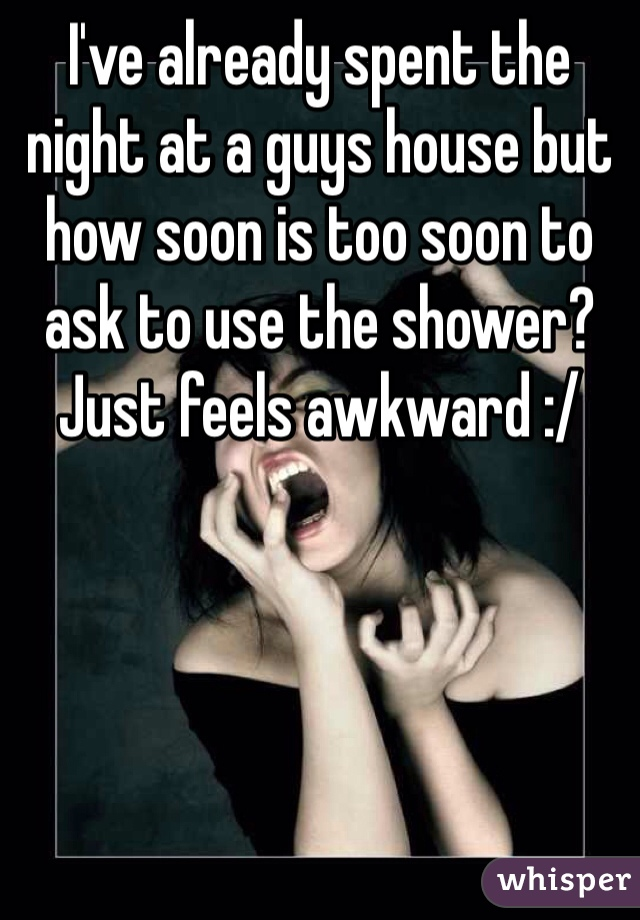 I've already spent the night at a guys house but how soon is too soon to ask to use the shower? Just feels awkward :/