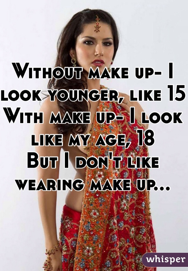 Without make up- I look younger, like 15  With make up- I look like my age, 18  But I don't like wearing make up...