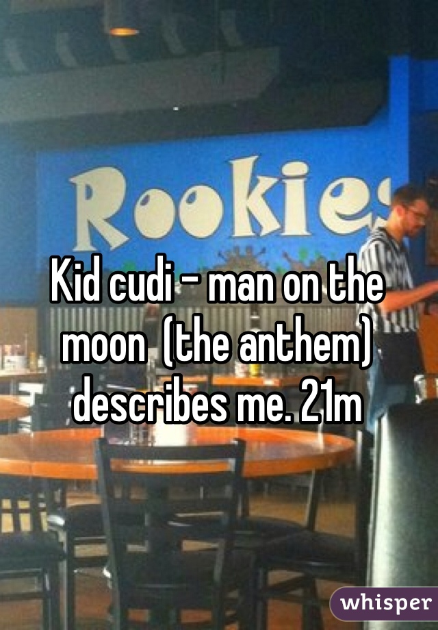 Kid cudi - man on the moon  (the anthem) describes me. 21m