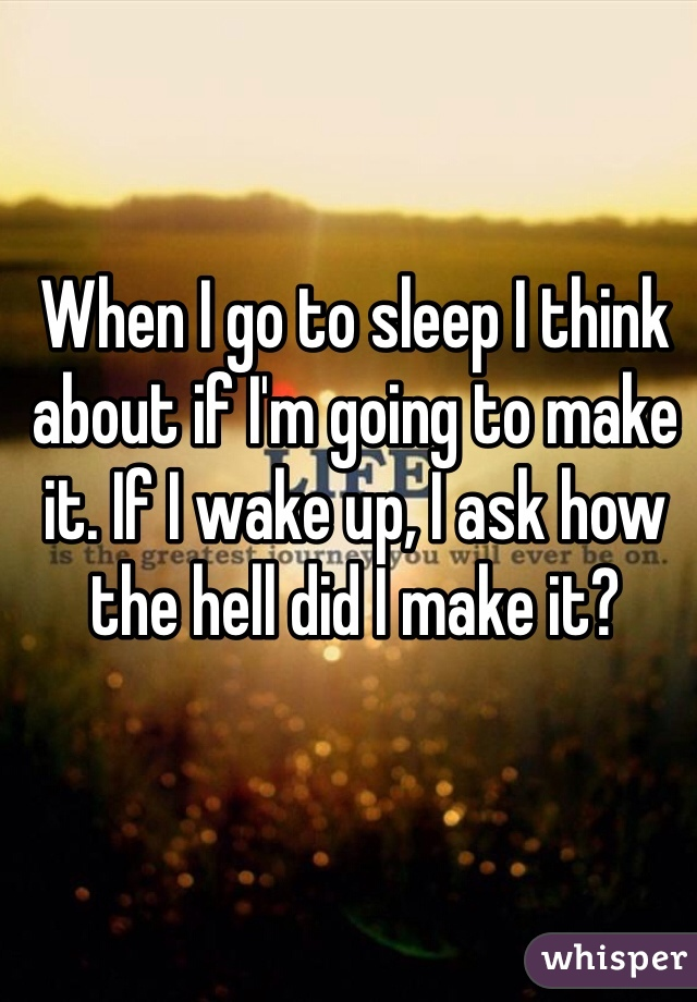 When I go to sleep I think about if I'm going to make it. If I wake up, I ask how the hell did I make it?