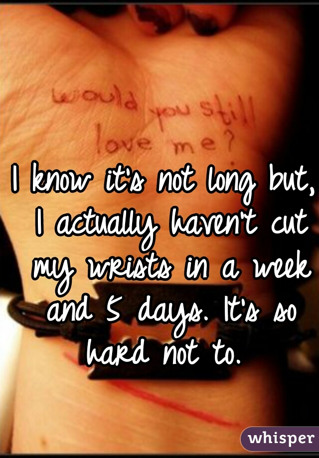 I know it's not long but, I actually haven't cut my wrists in a week and 5 days. It's so hard not to.