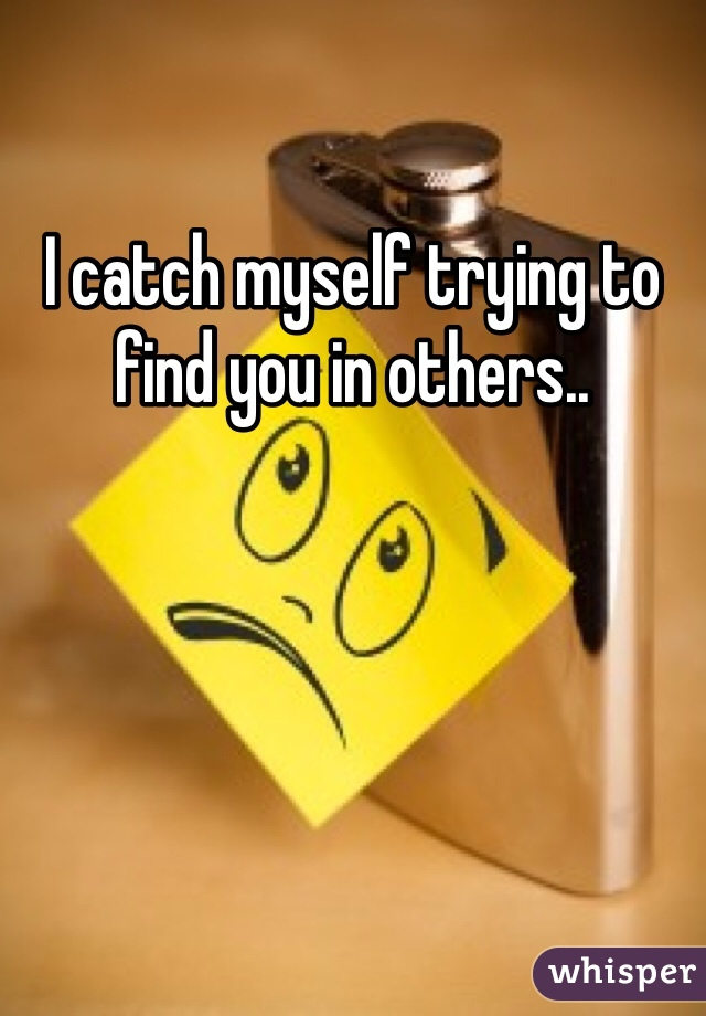 I catch myself trying to find you in others..