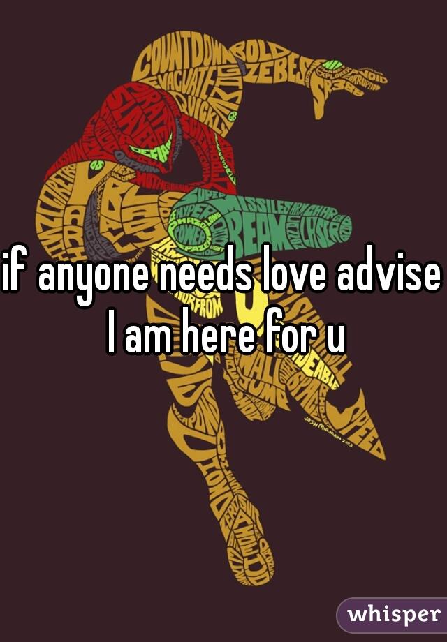 if anyone needs love advise I am here for u