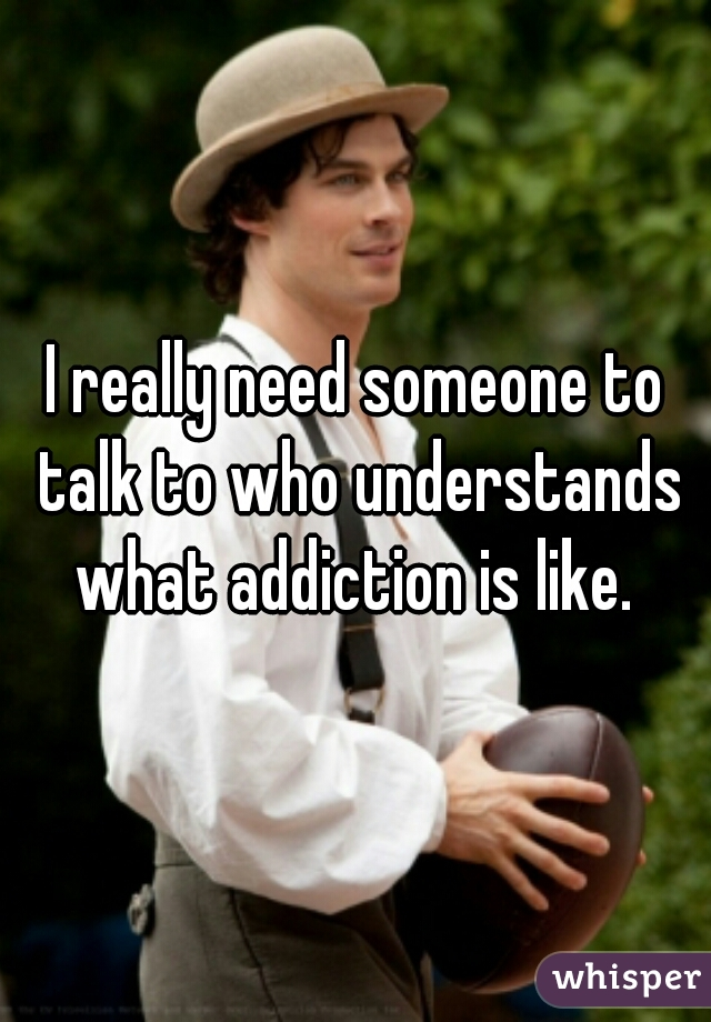 I really need someone to talk to who understands what addiction is like.
