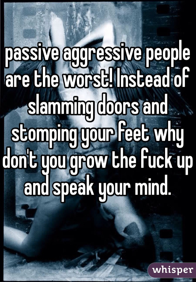 passive aggressive people are the worst! Instead of slamming doors and stomping your feet why don't you grow the fuck up and speak your mind.