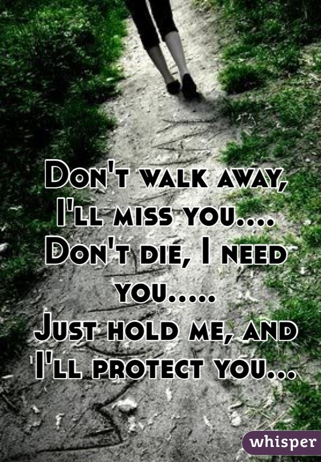 Don't walk away, I'll miss you.... Don't die, I need you..... Just hold me, and I'll protect you...