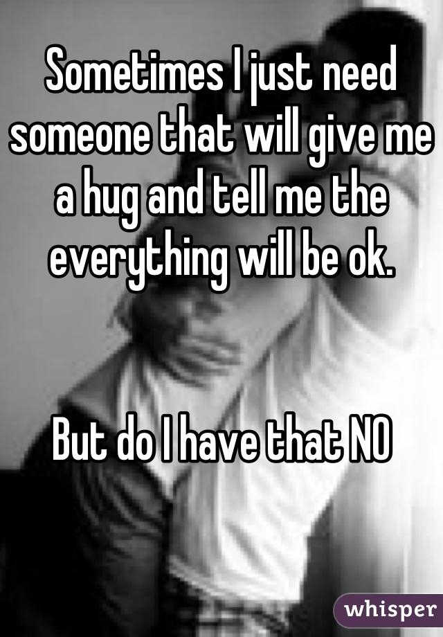 Sometimes I just need someone that will give me a hug and tell me the everything will be ok.    But do I have that NO