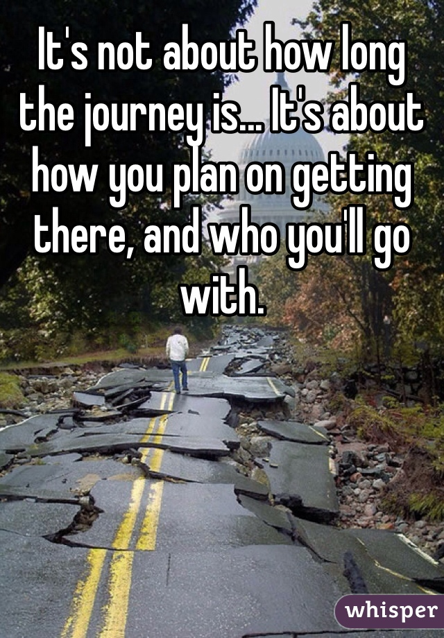 It's not about how long the journey is... It's about how you plan on getting there, and who you'll go with.