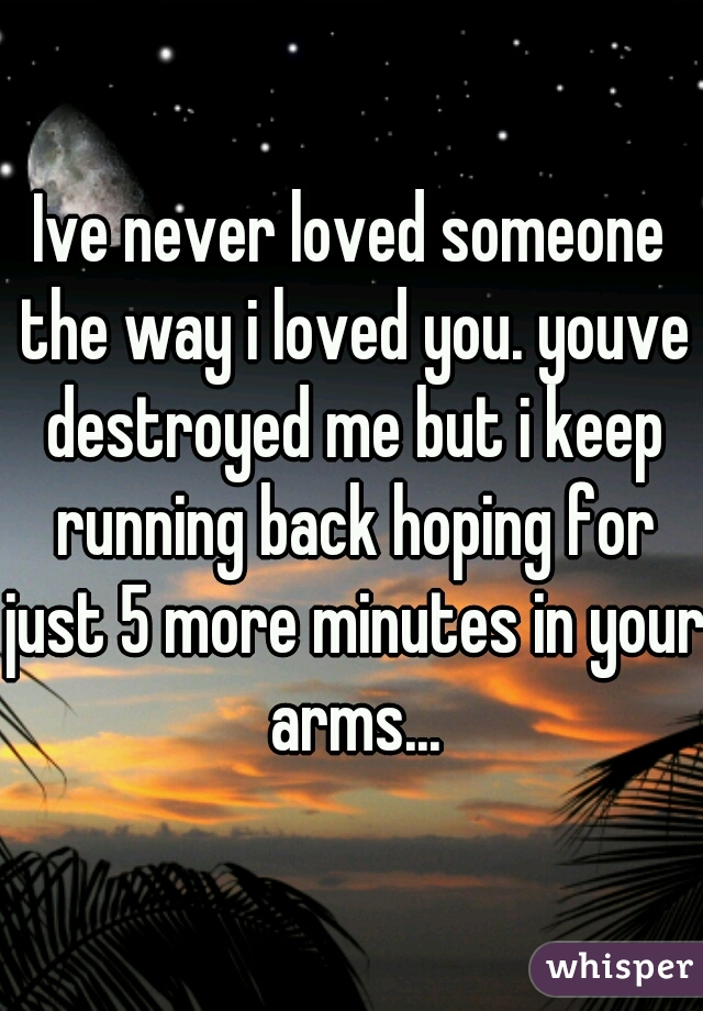 Ive never loved someone the way i loved you. youve destroyed me but i keep running back hoping for just 5 more minutes in your arms...