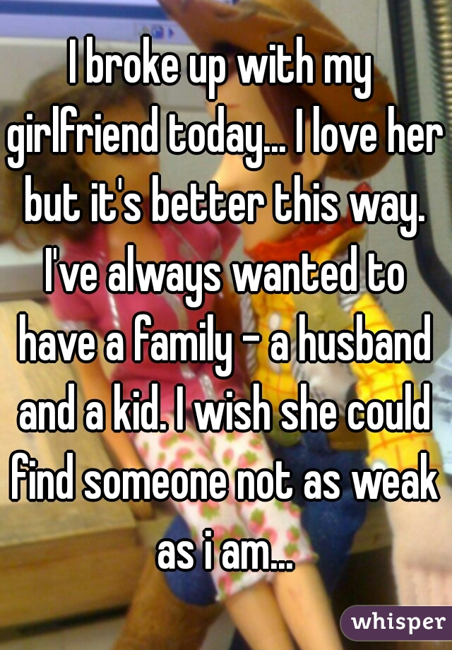 I broke up with my girlfriend today... I love her but it's better this way. I've always wanted to have a family - a husband and a kid. I wish she could find someone not as weak as i am...