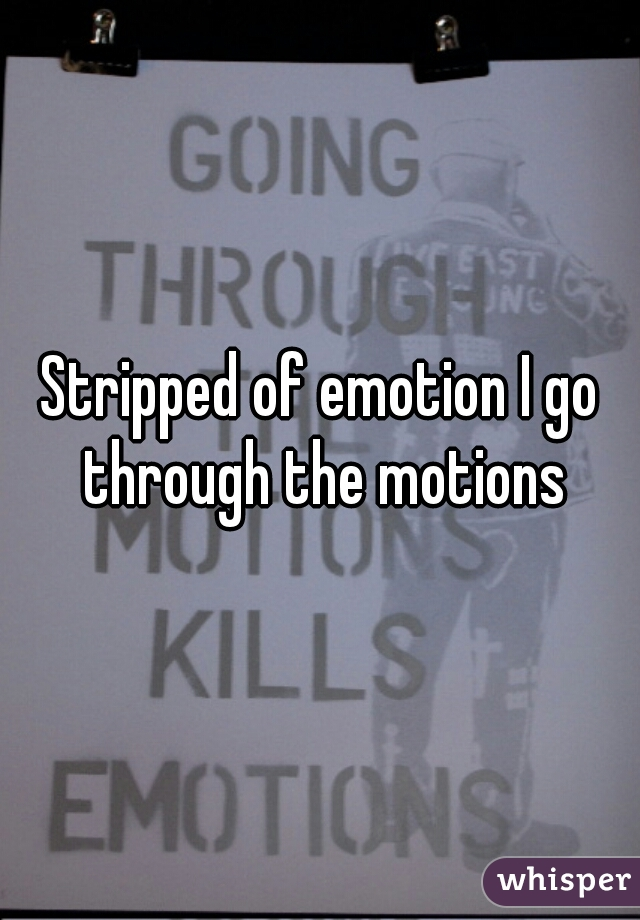 Stripped of emotion I go through the motions