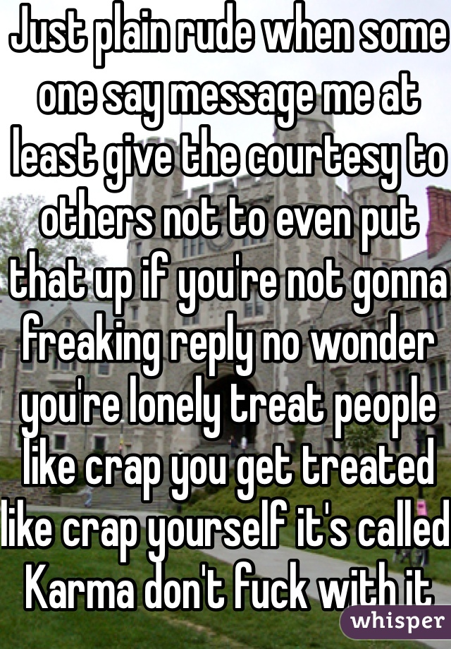 Just plain rude when some one say message me at least give the courtesy to others not to even put that up if you're not gonna freaking reply no wonder you're lonely treat people like crap you get treated like crap yourself it's called Karma don't fuck with it