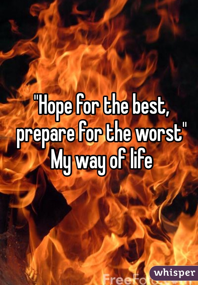 """""""Hope for the best, prepare for the worst""""  My way of life"""
