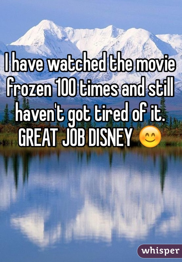 I have watched the movie frozen 100 times and still haven't got tired of it. GREAT JOB DISNEY 😊
