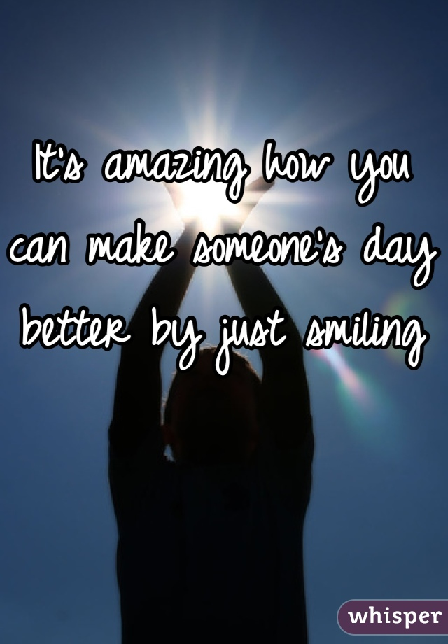 It's amazing how you can make someone's day better by just smiling