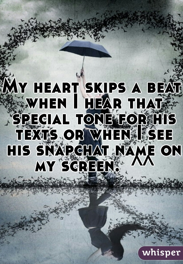 My heart skips a beat when I hear that special tone for his texts or when I see his snapchat name on my screen.  ^^