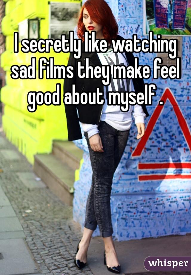 I secretly like watching sad films they make feel good about myself .