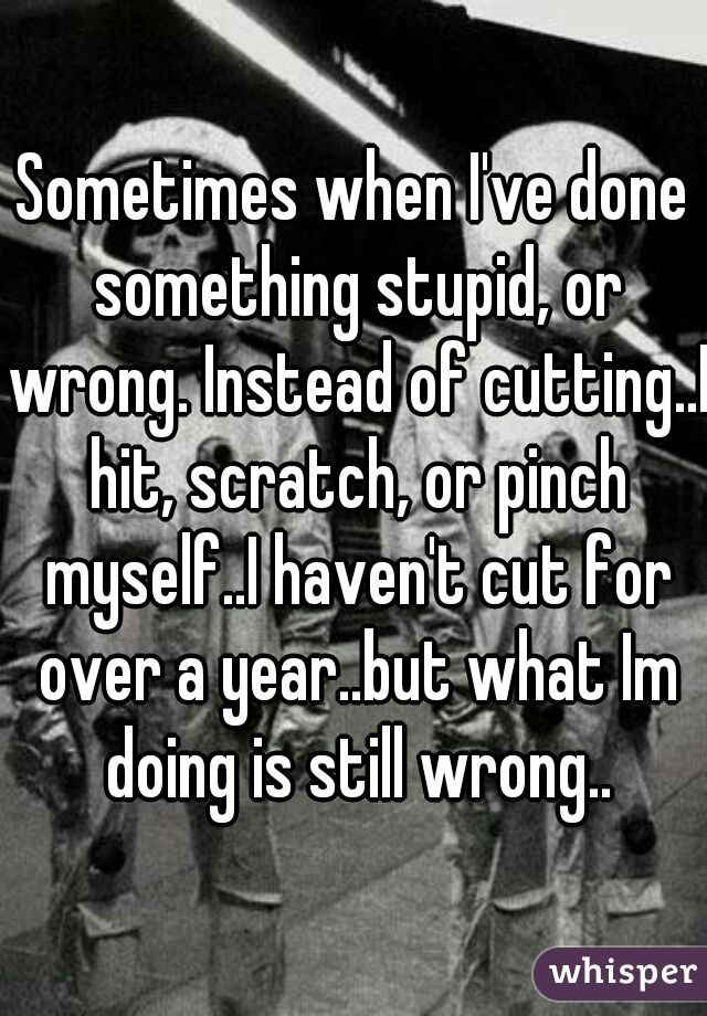 Sometimes when I've done something stupid, or wrong. Instead of cutting..I hit, scratch, or pinch myself..I haven't cut for over a year..but what Im doing is still wrong..