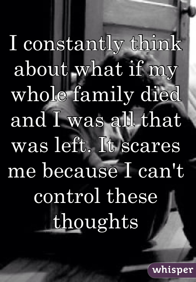 I constantly think about what if my whole family died and I was all that was left. It scares me because I can't control these thoughts
