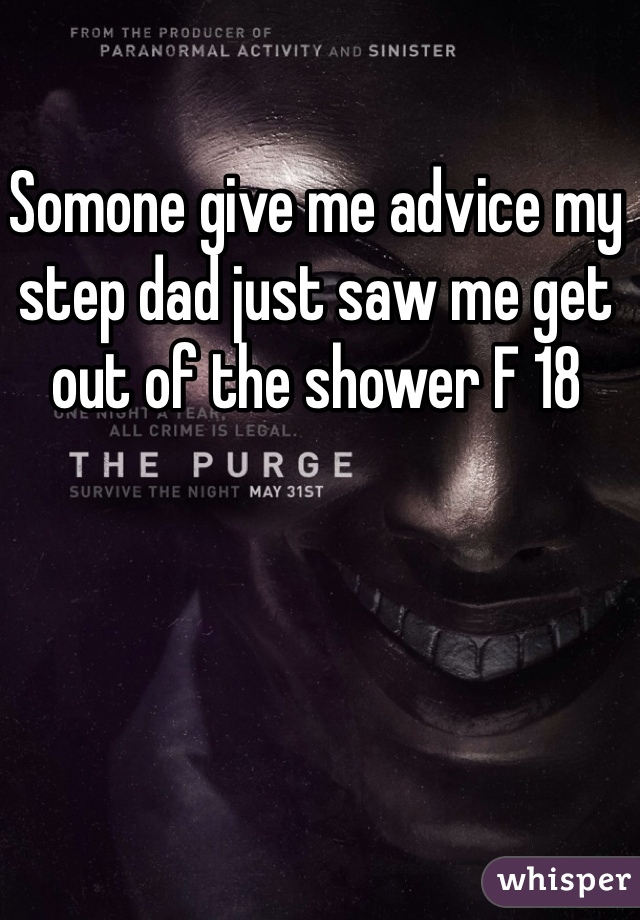 Somone give me advice my step dad just saw me get out of the shower F 18