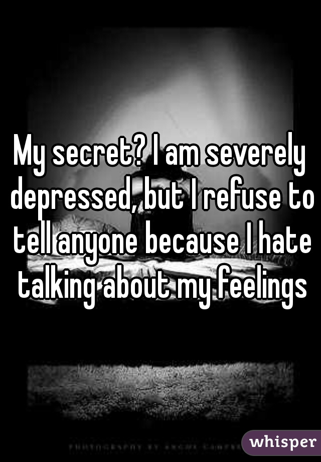 My secret? I am severely depressed, but I refuse to tell anyone because I hate talking about my feelings